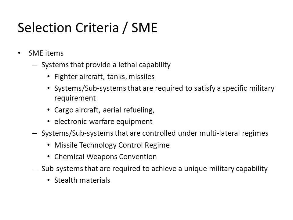 Selection Criteria / SME SME items – Systems that provide a lethal capability Fighter aircraft, tanks, missiles Systems/Sub-systems that are required to satisfy a specific military requirement Cargo aircraft, aerial refueling, electronic warfare equipment – Systems/Sub-systems that are controlled under multi-lateral regimes Missile Technology Control Regime Chemical Weapons Convention – Sub-systems that are required to achieve a unique military capability Stealth materials