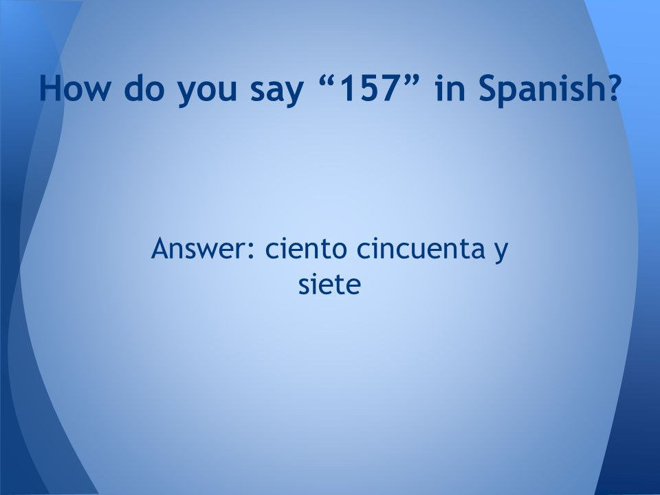How do you say 157 in Spanish? Answer: ciento cincuenta y siete