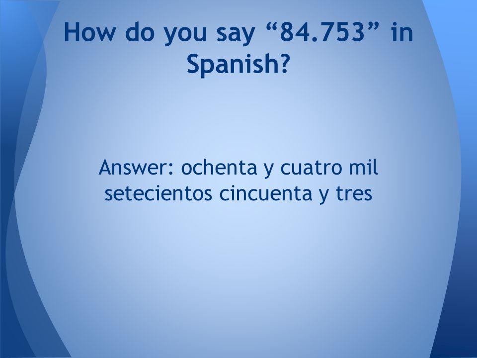 Answer: ochenta y cuatro mil setecientos cincuenta y tres How do you say 84.753 in Spanish