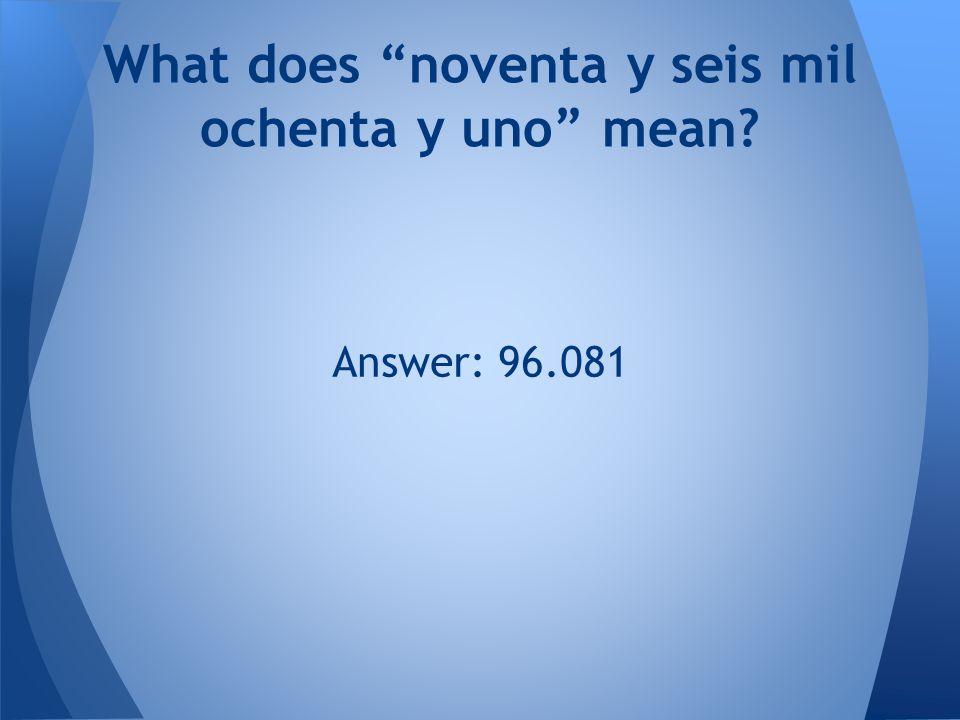 Answer: 96.081 What does noventa y seis mil ochenta y uno mean