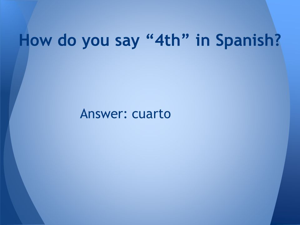 Answer: cuarto How do you say 4th in Spanish?