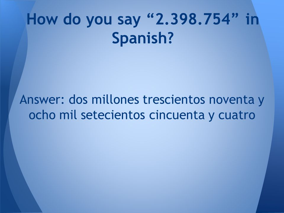"Answer: dos millones trescientos noventa y ocho mil setecientos cincuenta y cuatro How do you say ""2.398.754"" in Spanish?"