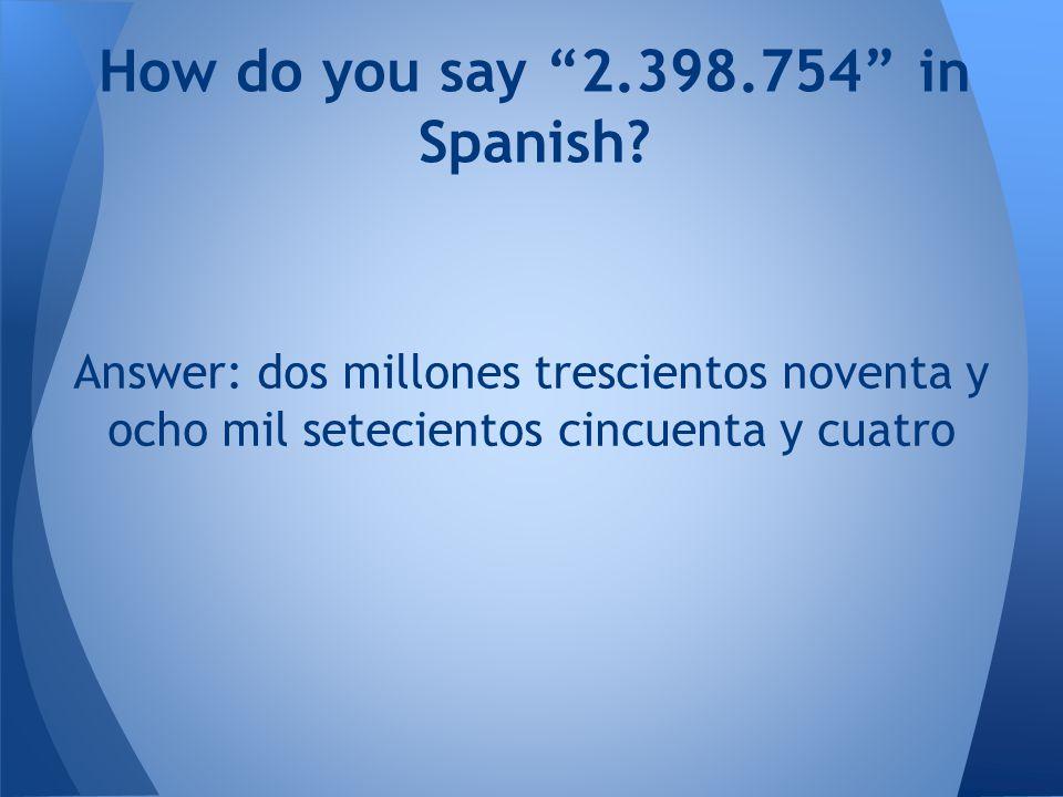 Answer: dos millones trescientos noventa y ocho mil setecientos cincuenta y cuatro How do you say 2.398.754 in Spanish