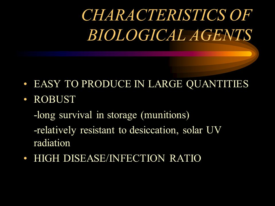 CHARACTERISTICS OF BIOLOGICAL AGENTS EASY TO PRODUCE IN LARGE QUANTITIES ROBUST -long survival in storage (munitions) -relatively resistant to desiccation, solar UV radiation HIGH DISEASE/INFECTION RATIO