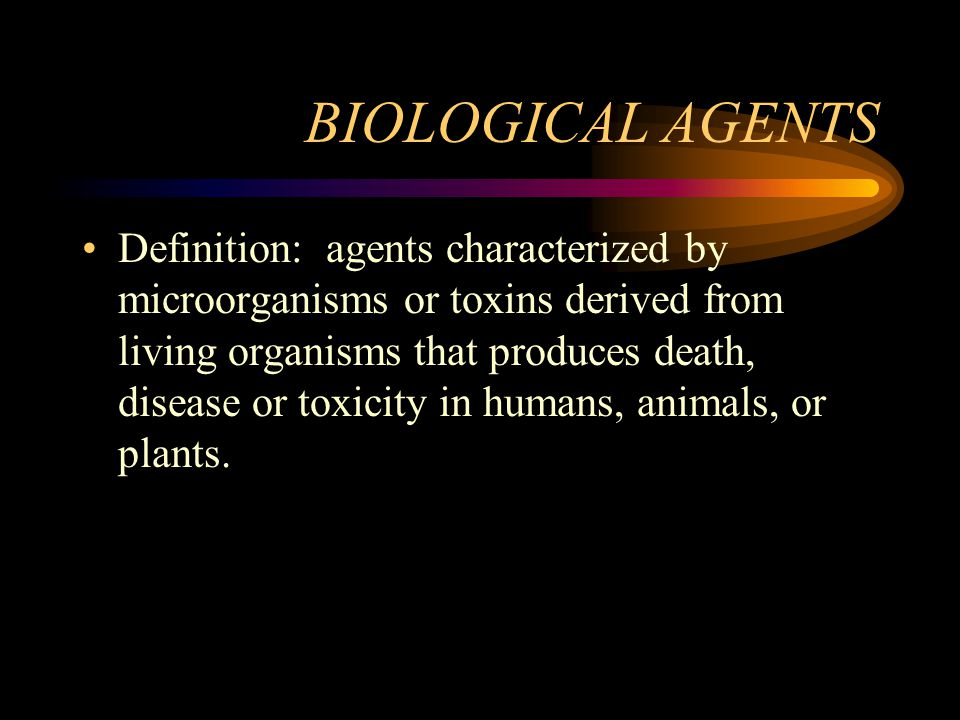 BIOLOGICAL AGENTS Definition: agents characterized by microorganisms or toxins derived from living organisms that produces death, disease or toxicity in humans, animals, or plants.