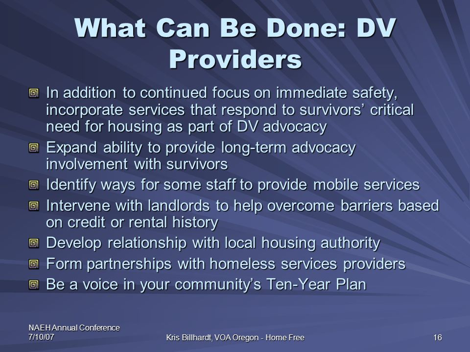 NAEH Annual Conference 7/10/07 Kris Billhardt, VOA Oregon - Home Free 16 What Can Be Done: DV Providers In addition to continued focus on immediate sa