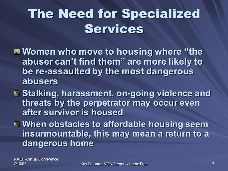 "NAEH Annual Conference 7/10/07 Kris Billhardt, VOA Oregon - Home Free 7 The Need for Specialized Services Women who move to housing where ""the abuser"