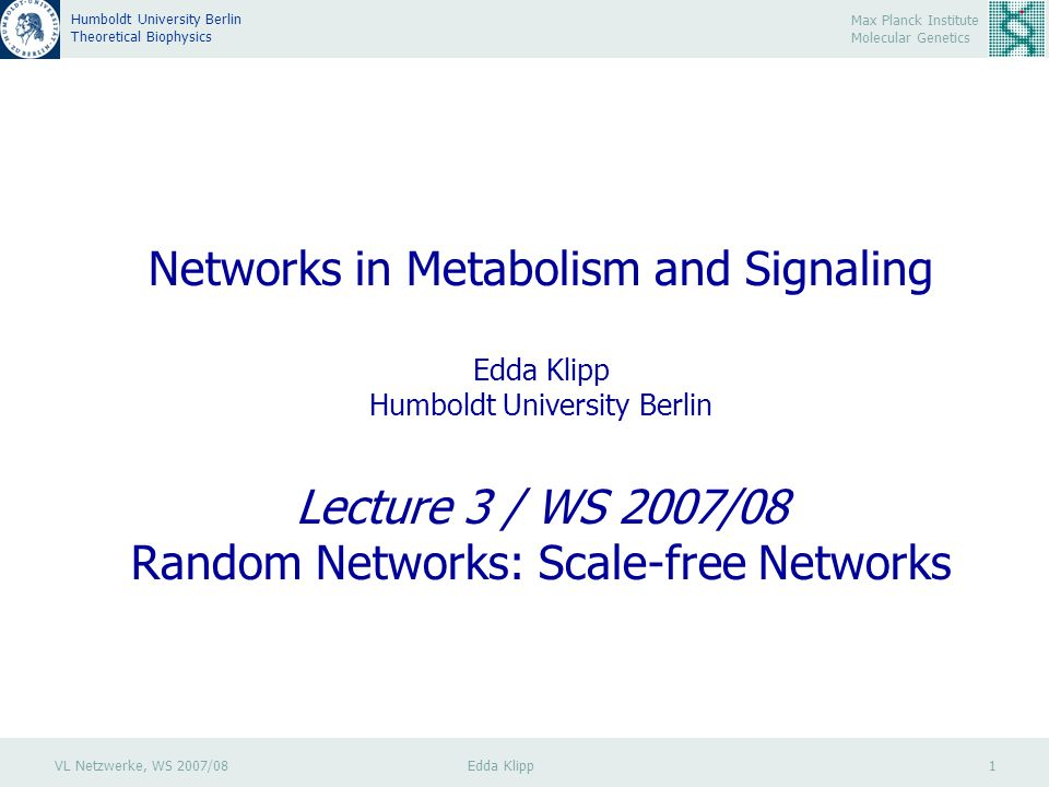 VL Netzwerke, WS 2007/08 Edda Klipp 2 Max Planck Institute Molecular Genetics Humboldt University Berlin Theoretical Biophysics Random Networks: Scale-free Networks Most natural networks do not have a typical degree value, they are free of a characteristic scale : they are scale-free.