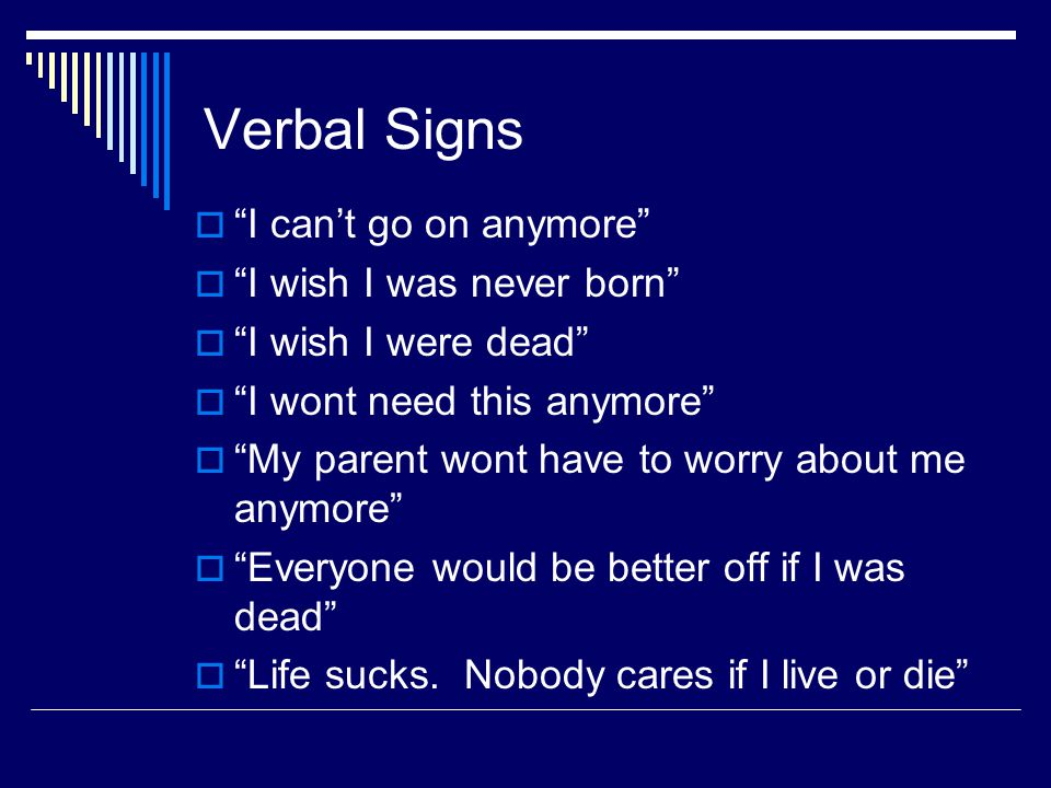 Verbal Signs  I can't go on anymore  I wish I was never born  I wish I were dead  I wont need this anymore  My parent wont have to worry about me anymore  Everyone would be better off if I was dead  Life sucks.