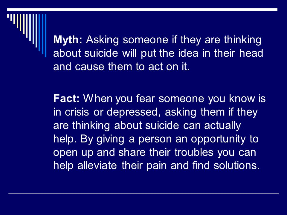 Myth: Asking someone if they are thinking about suicide will put the idea in their head and cause them to act on it.