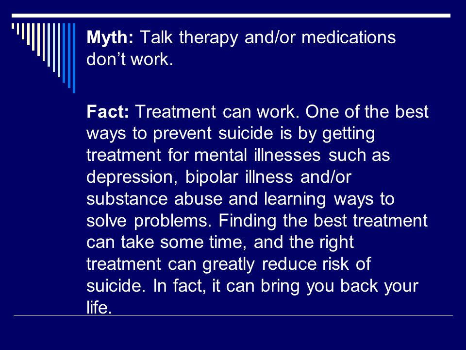 Myth: Talk therapy and/or medications don't work. Fact: Treatment can work.