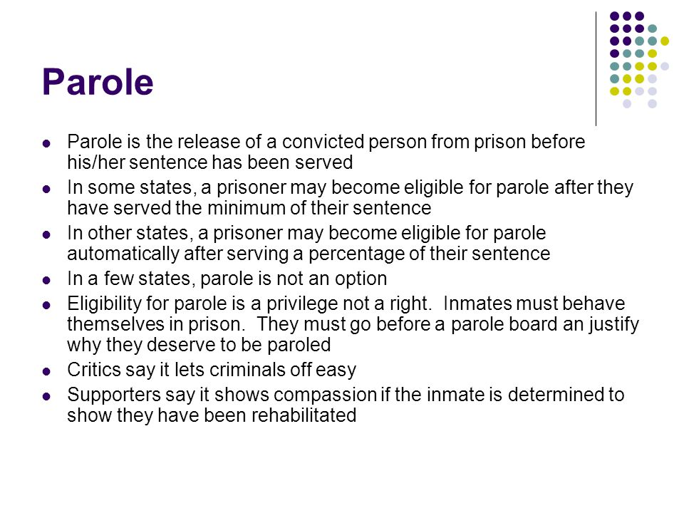 Parole Parole is the release of a convicted person from prison before his/her sentence has been served In some states, a prisoner may become eligible for parole after they have served the minimum of their sentence In other states, a prisoner may become eligible for parole automatically after serving a percentage of their sentence In a few states, parole is not an option Eligibility for parole is a privilege not a right.
