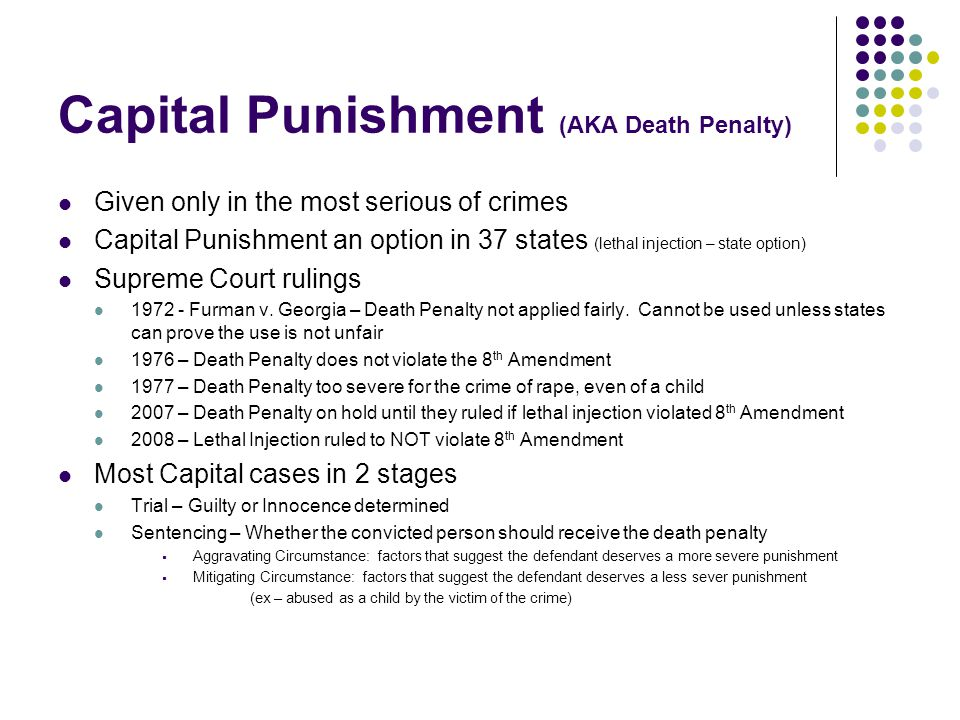 Capital Punishment (AKA Death Penalty) Given only in the most serious of crimes Capital Punishment an option in 37 states (lethal injection – state option) Supreme Court rulings 1972 - Furman v.