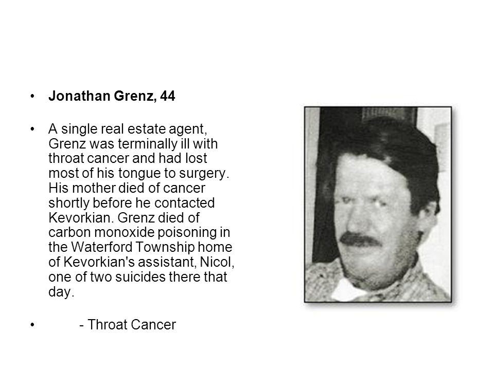 Jonathan Grenz, 44 A single real estate agent, Grenz was terminally ill with throat cancer and had lost most of his tongue to surgery. His mother died