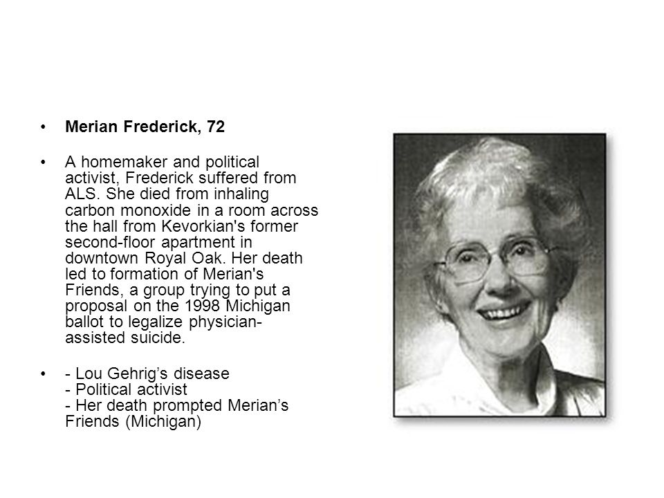 Merian Frederick, 72 A homemaker and political activist, Frederick suffered from ALS. She died from inhaling carbon monoxide in a room across the hall