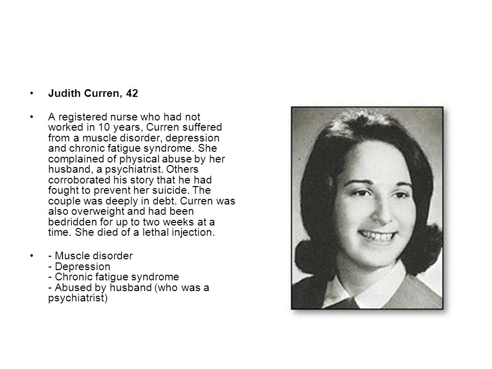 Judith Curren, 42 A registered nurse who had not worked in 10 years, Curren suffered from a muscle disorder, depression and chronic fatigue syndrome.