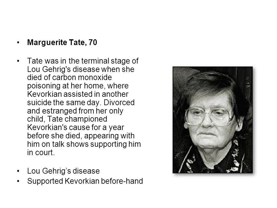 Marguerite Tate, 70 Tate was in the terminal stage of Lou Gehrig's disease when she died of carbon monoxide poisoning at her home, where Kevorkian ass