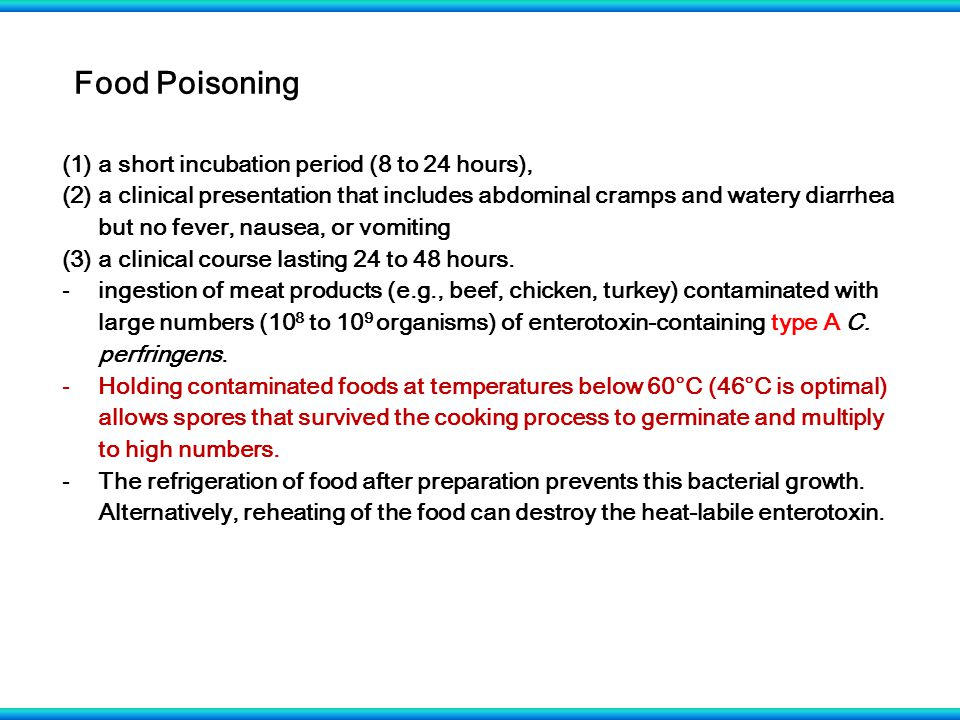 Food Poisoning (1)a short incubation period (8 to 24 hours), (2)a clinical presentation that includes abdominal cramps and watery diarrhea but no fever, nausea, or vomiting (3)a clinical course lasting 24 to 48 hours.
