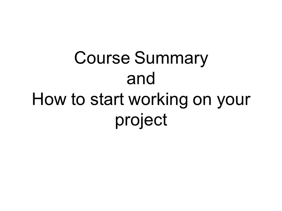 Course Summary and How to start working on your project