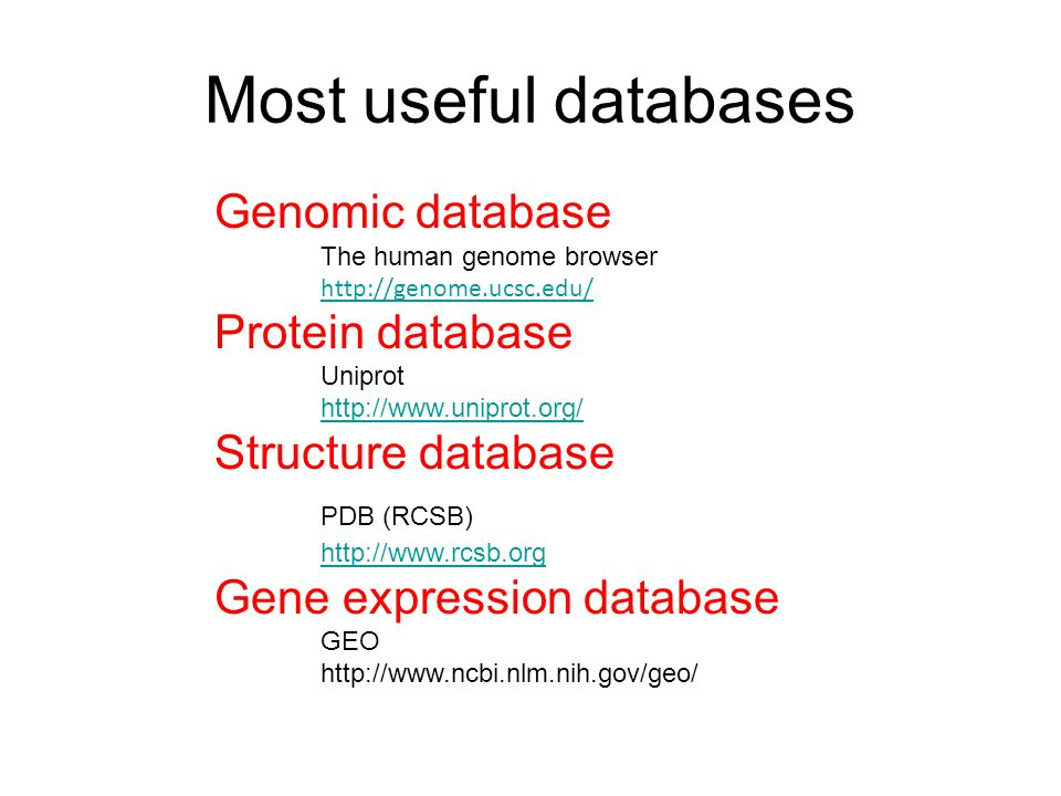 Most useful databases Genomic database The human genome browser http://genome.ucsc.edu/ http://genome.ucsc.edu/ Protein database Uniprot http://www.uniprot.org/ Structure database PDB (RCSB) http://www.rcsb.org Gene expression database GEO http://www.ncbi.nlm.nih.gov/geo/