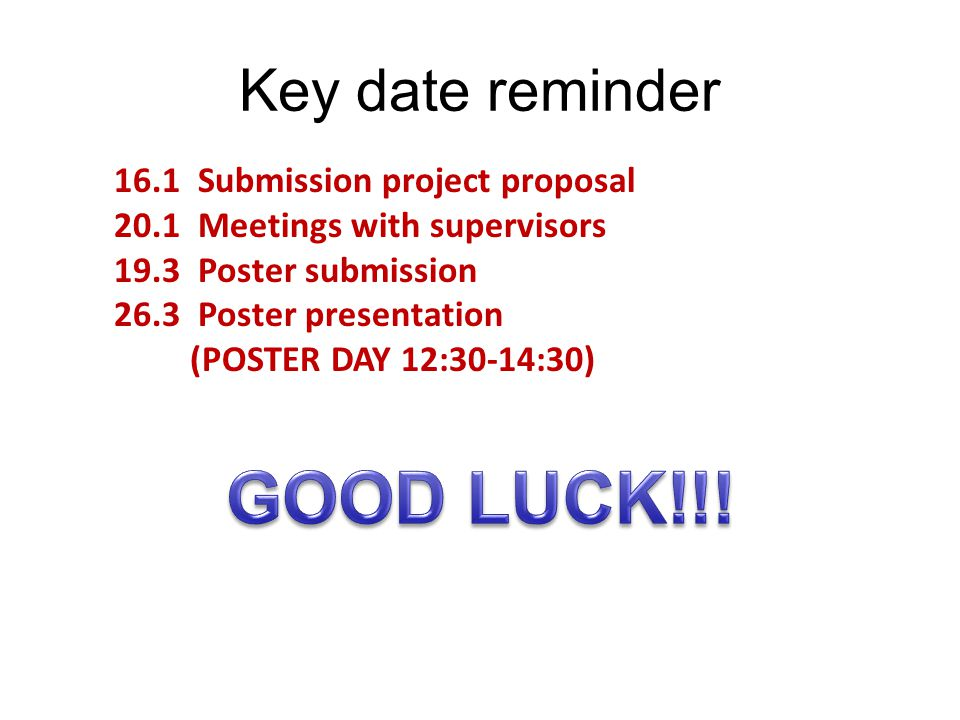 Key date reminder 16.1 Submission project proposal 20.1 Meetings with supervisors 19.3 Poster submission 26.3 Poster presentation (POSTER DAY 12:30-14:30)