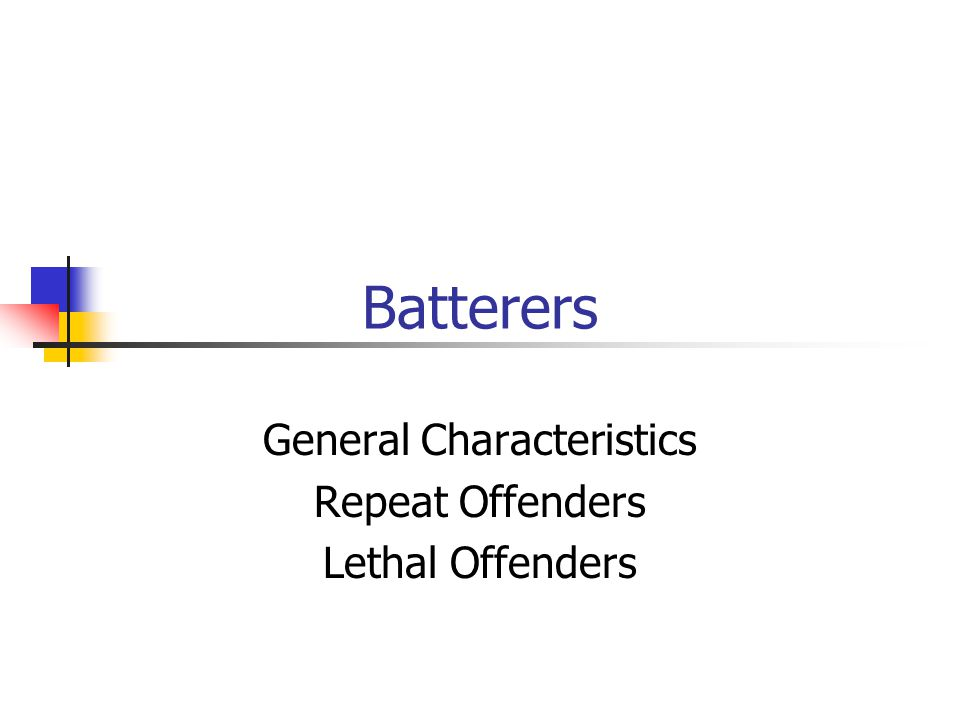 Batterers General Characteristics Repeat Offenders Lethal Offenders