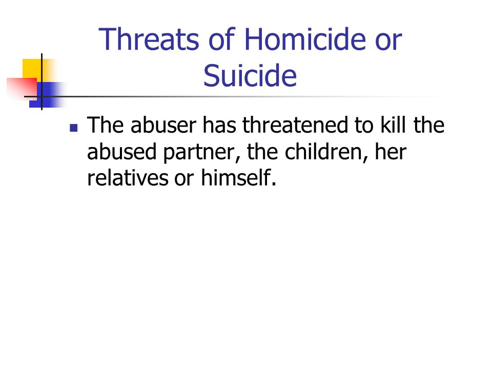 Threats of Homicide or Suicide The abuser has threatened to kill the abused partner, the children, her relatives or himself.