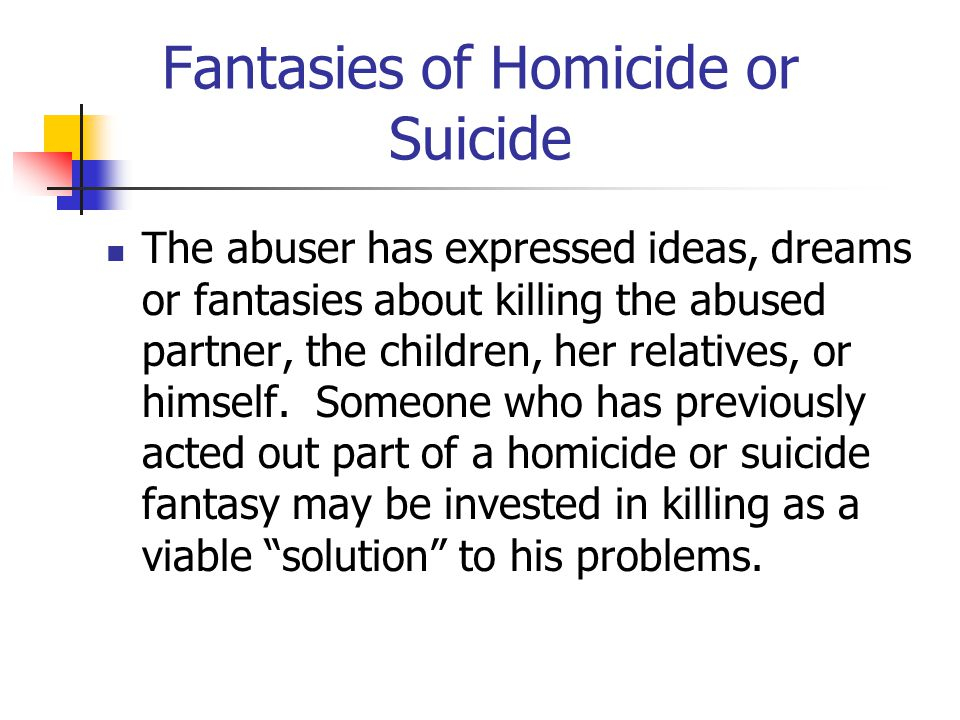 Fantasies of Homicide or Suicide The abuser has expressed ideas, dreams or fantasies about killing the abused partner, the children, her relatives, or himself.