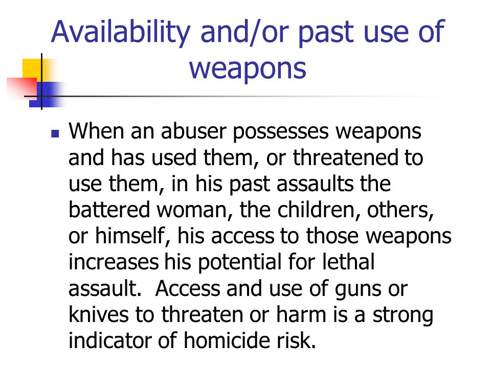 Availability and/or past use of weapons When an abuser possesses weapons and has used them, or threatened to use them, in his past assaults the battered woman, the children, others, or himself, his access to those weapons increases his potential for lethal assault.