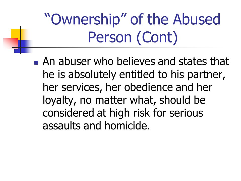 Ownership of the Abused Person (Cont) An abuser who believes and states that he is absolutely entitled to his partner, her services, her obedience and her loyalty, no matter what, should be considered at high risk for serious assaults and homicide.