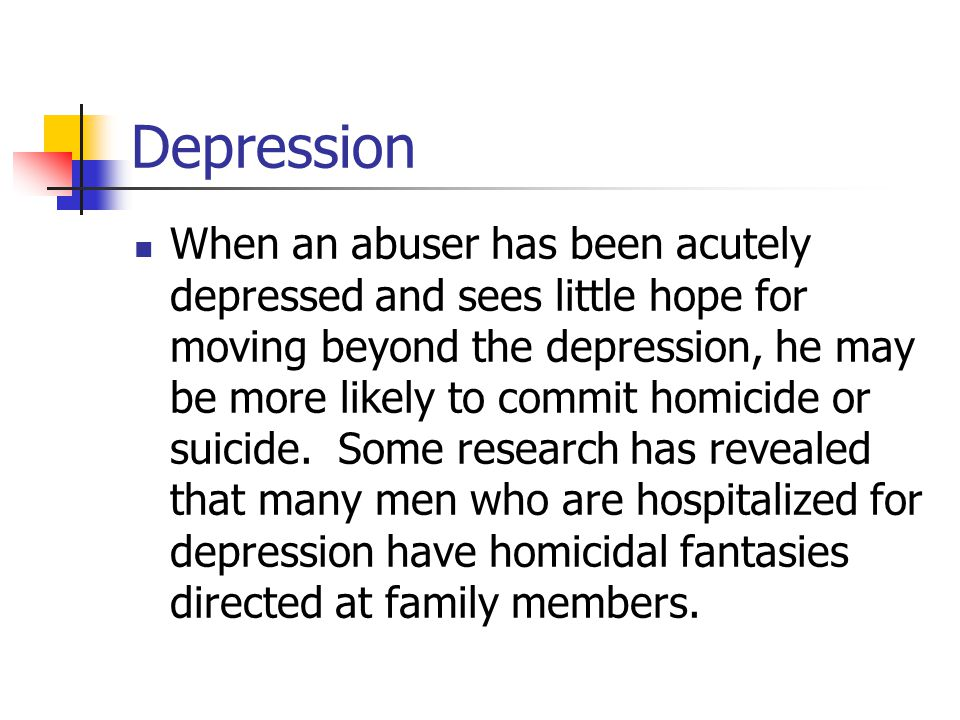 Depression When an abuser has been acutely depressed and sees little hope for moving beyond the depression, he may be more likely to commit homicide or suicide.
