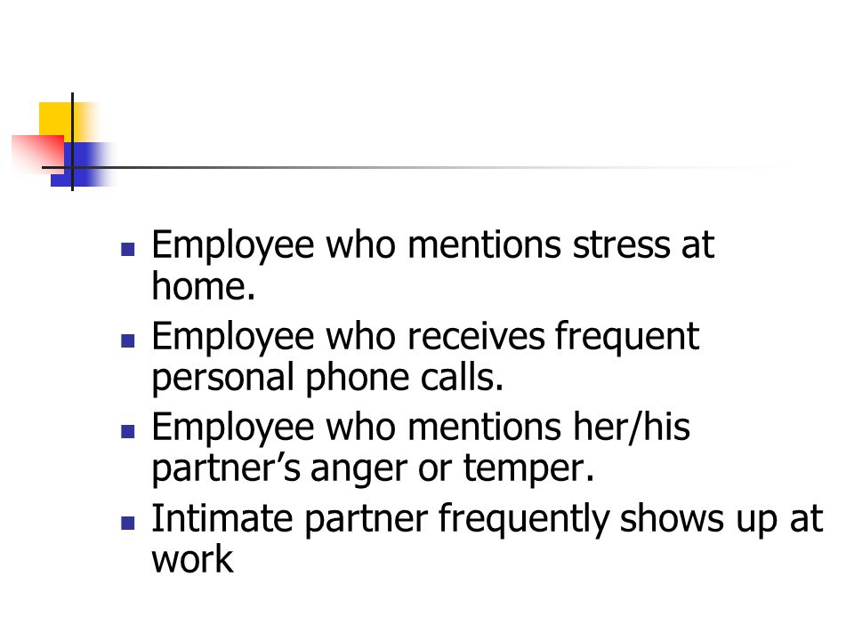 Employee who mentions stress at home. Employee who receives frequent personal phone calls.