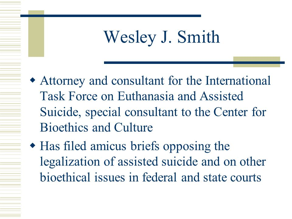 Wesley J. Smith  Attorney and consultant for the International Task Force on Euthanasia and Assisted Suicide, special consultant to the Center for Bi