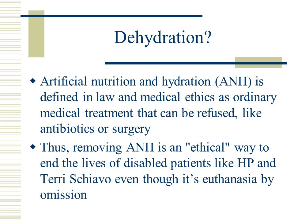 Dehydration?  Artificial nutrition and hydration (ANH) is defined in law and medical ethics as ordinary medical treatment that can be refused, like a