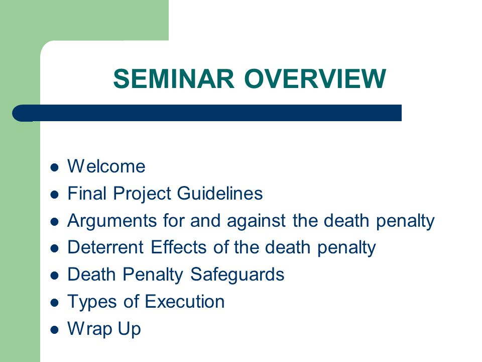 SEMINAR OVERVIEW Welcome Final Project Guidelines Arguments for and against the death penalty Deterrent Effects of the death penalty Death Penalty Safeguards Types of Execution Wrap Up