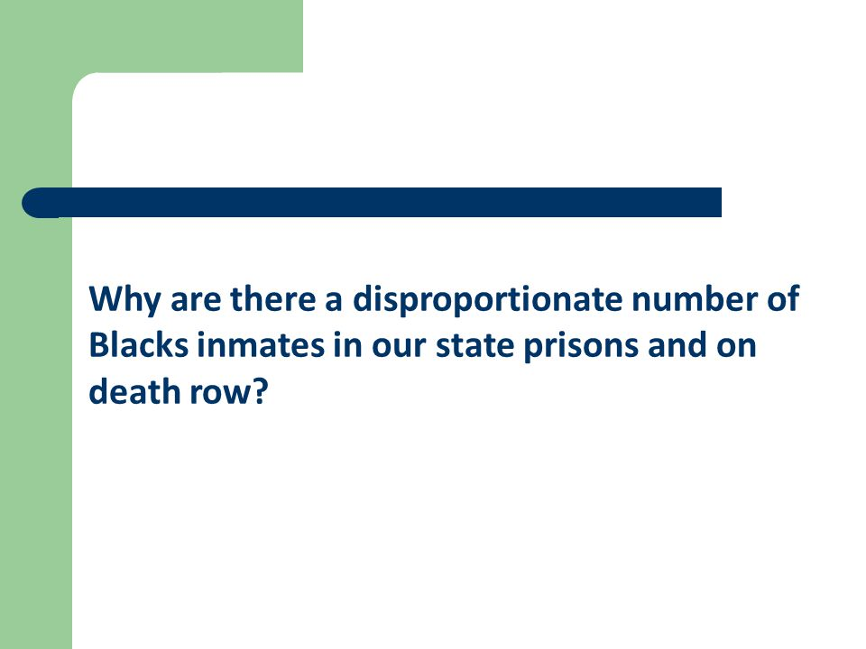 Why are there a disproportionate number of Blacks inmates in our state prisons and on death row?