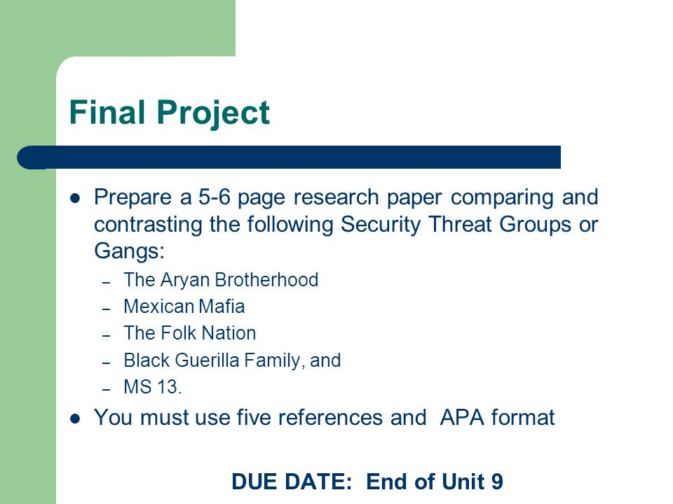Final Project Prepare a 5-6 page research paper comparing and contrasting the following Security Threat Groups or Gangs: – The Aryan Brotherhood – Mexican Mafia – The Folk Nation – Black Guerilla Family, and – MS 13.