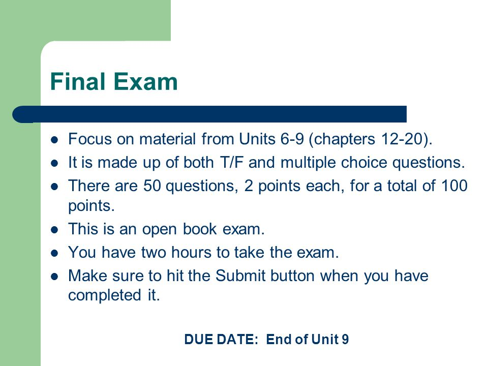 Final Exam Focus on material from Units 6-9 (chapters 12-20). It is made up of both T/F and multiple choice questions. There are 50 questions, 2 point