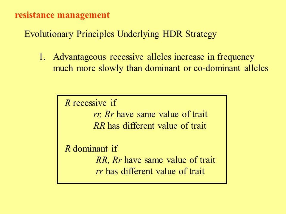 resistance management Evolutionary Principles Underlying HDR Strategy 1.Advantageous recessive alleles increase in frequency much more slowly than dominant or co-dominant alleles R recessive if rr, Rr have same value of trait RR has different value of trait R dominant if RR, Rr have same value of trait rr has different value of trait