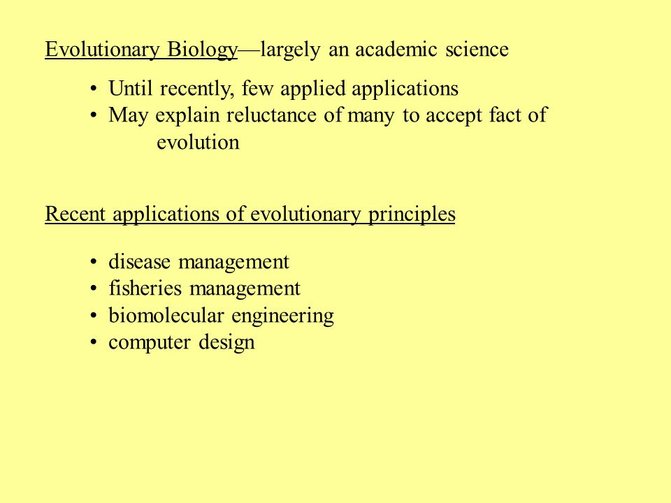 Evolutionary Biology—largely an academic science Until recently, few applied applications May explain reluctance of many to accept fact of evolution Recent applications of evolutionary principles disease management fisheries management biomolecular engineering computer design
