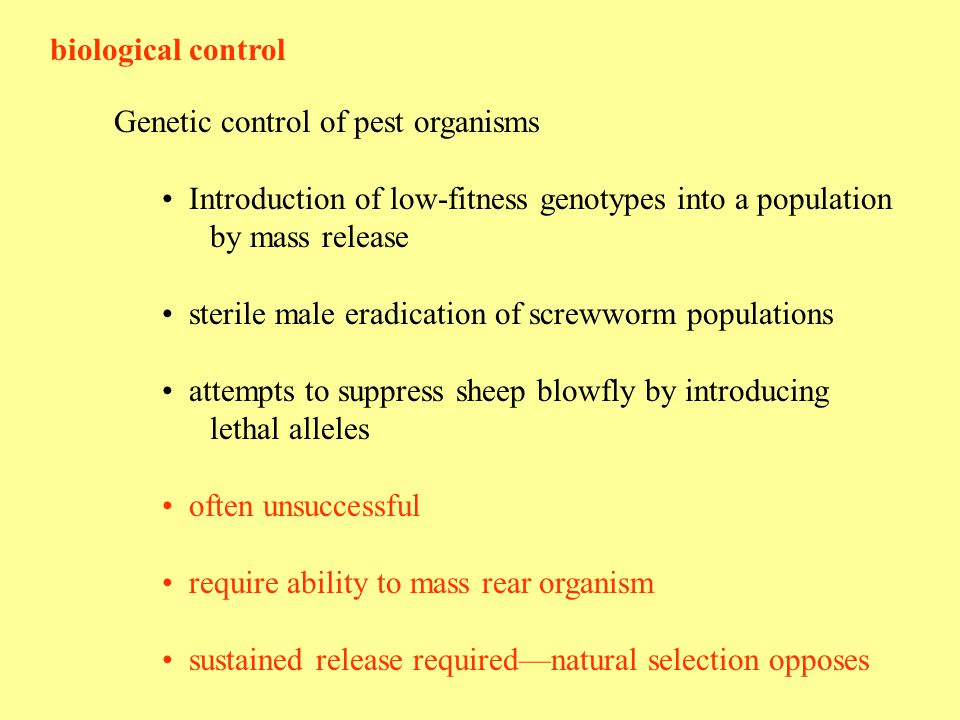 biological control Genetic control of pest organisms Introduction of low-fitness genotypes into a population by mass release sterile male eradication of screwworm populations attempts to suppress sheep blowfly by introducing lethal alleles often unsuccessful require ability to mass rear organism sustained release required—natural selection opposes