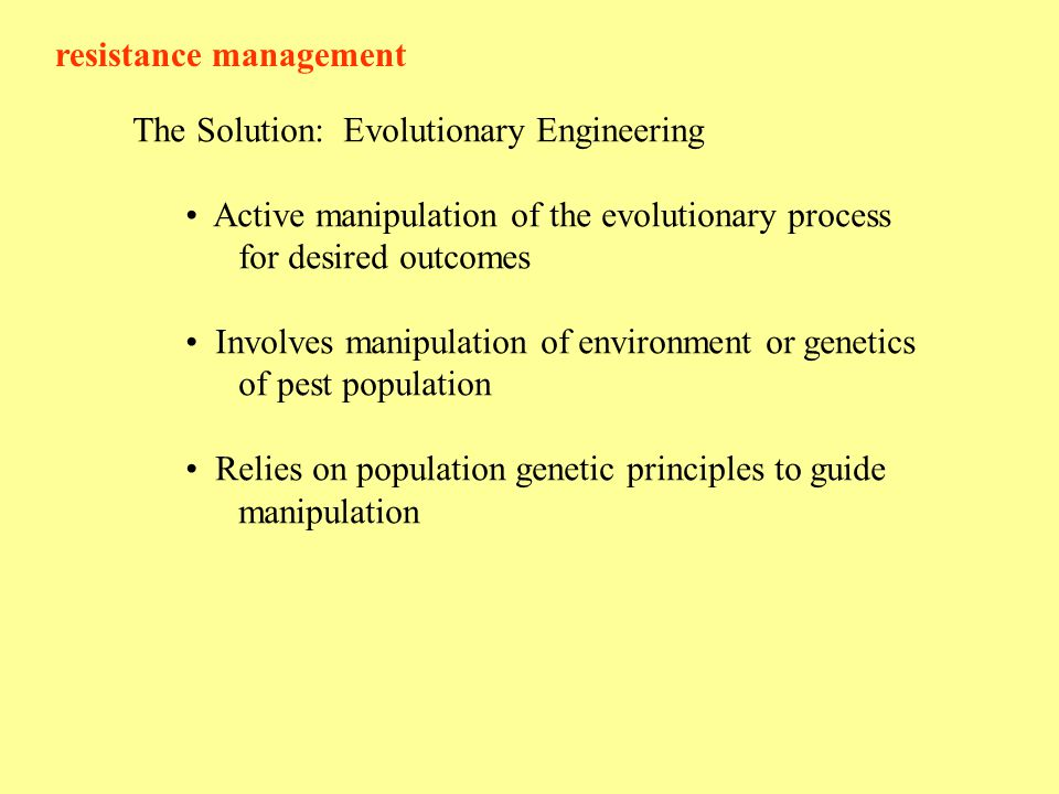 resistance management The Solution: Evolutionary Engineering Active manipulation of the evolutionary process for desired outcomes Involves manipulation of environment or genetics of pest population Relies on population genetic principles to guide manipulation