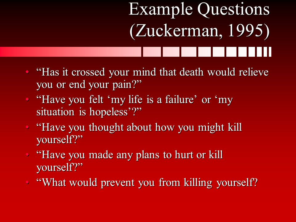 Example Questions (Zuckerman, 1995) Has it crossed your mind that death would relieve you or end your pain Has it crossed your mind that death would relieve you or end your pain Have you felt 'my life is a failure' or 'my situation is hopeless' Have you felt 'my life is a failure' or 'my situation is hopeless' Have you thought about how you might kill yourself Have you thought about how you might kill yourself Have you made any plans to hurt or kill yourself Have you made any plans to hurt or kill yourself What would prevent you from killing yourself What would prevent you from killing yourself