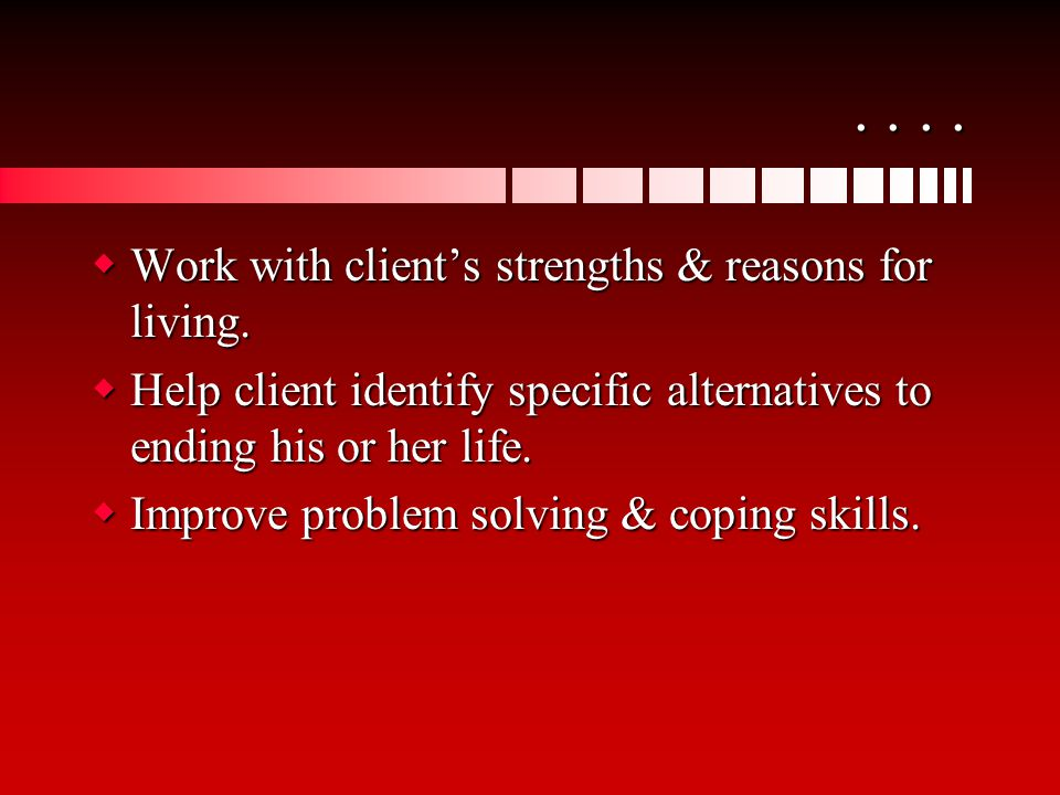 ....  Work with client's strengths & reasons for living.