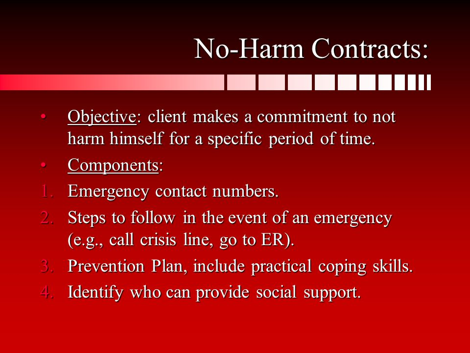 No-Harm Contracts: Objective: client makes a commitment to not harm himself for a specific period of time.Objective: client makes a commitment to not harm himself for a specific period of time.