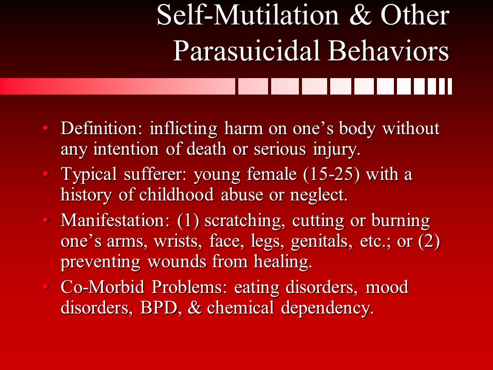 Self-Mutilation & Other Parasuicidal Behaviors Definition: inflicting harm on one's body without any intention of death or serious injury.Definition: inflicting harm on one's body without any intention of death or serious injury.