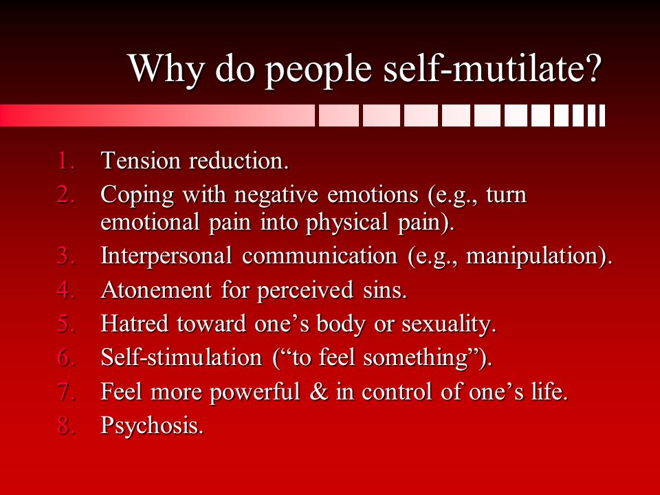 Why do people self-mutilate. 1.Tension reduction.
