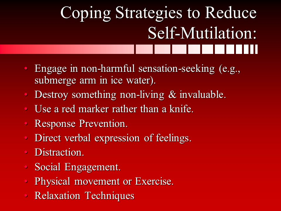 Coping Strategies to Reduce Self-Mutilation: Engage in non-harmful sensation-seeking (e.g., submerge arm in ice water).Engage in non-harmful sensation-seeking (e.g., submerge arm in ice water).