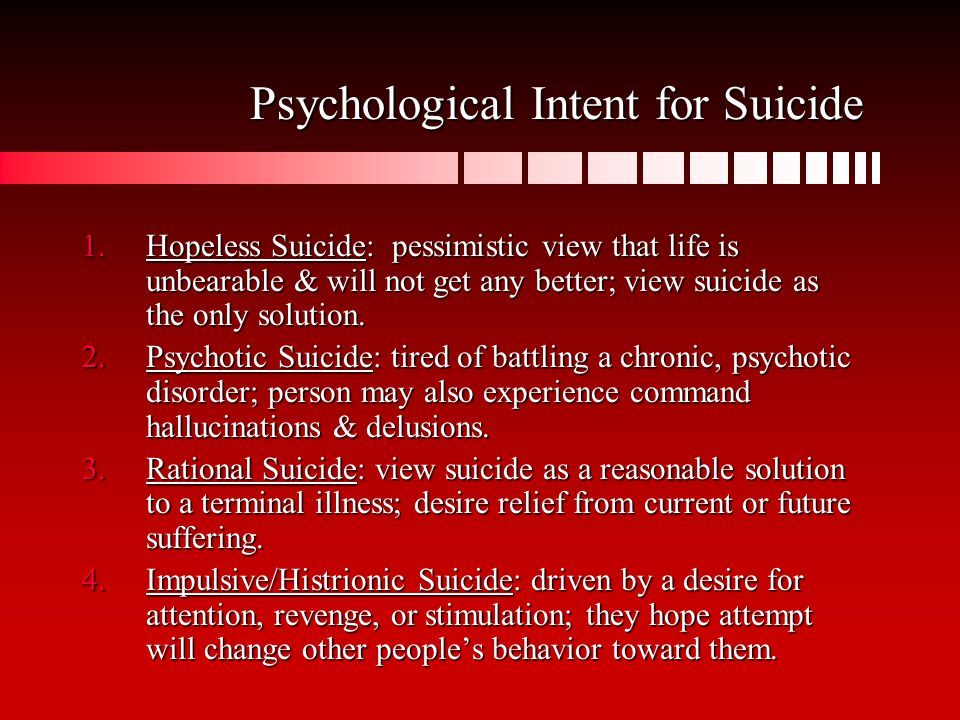Psychological Intent for Suicide 1.Hopeless Suicide: pessimistic view that life is unbearable & will not get any better; view suicide as the only solution.