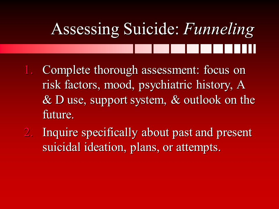 Assessing Suicide: Funneling 1.Complete thorough assessment: focus on risk factors, mood, psychiatric history, A & D use, support system, & outlook on the future.